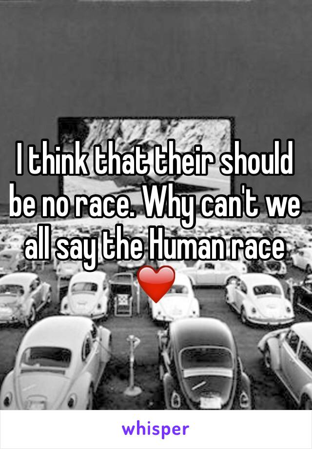 I think that their should be no race. Why can't we all say the Human race❤️