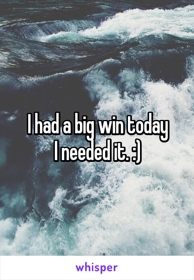 I had a big win today I needed it. :)