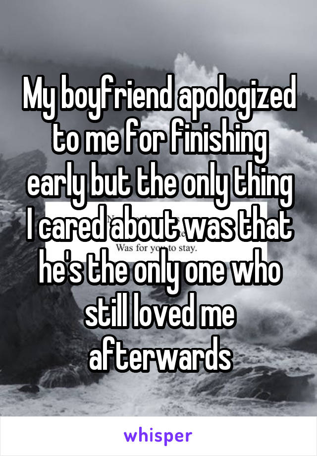 My boyfriend apologized to me for finishing early but the only thing I cared about was that he's the only one who still loved me afterwards