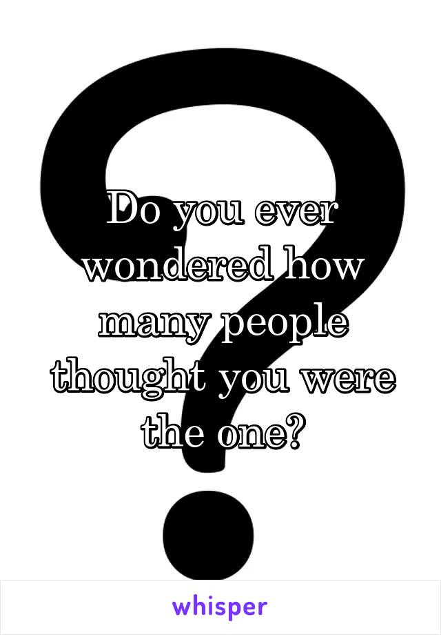Do you ever wondered how many people thought you were the one?