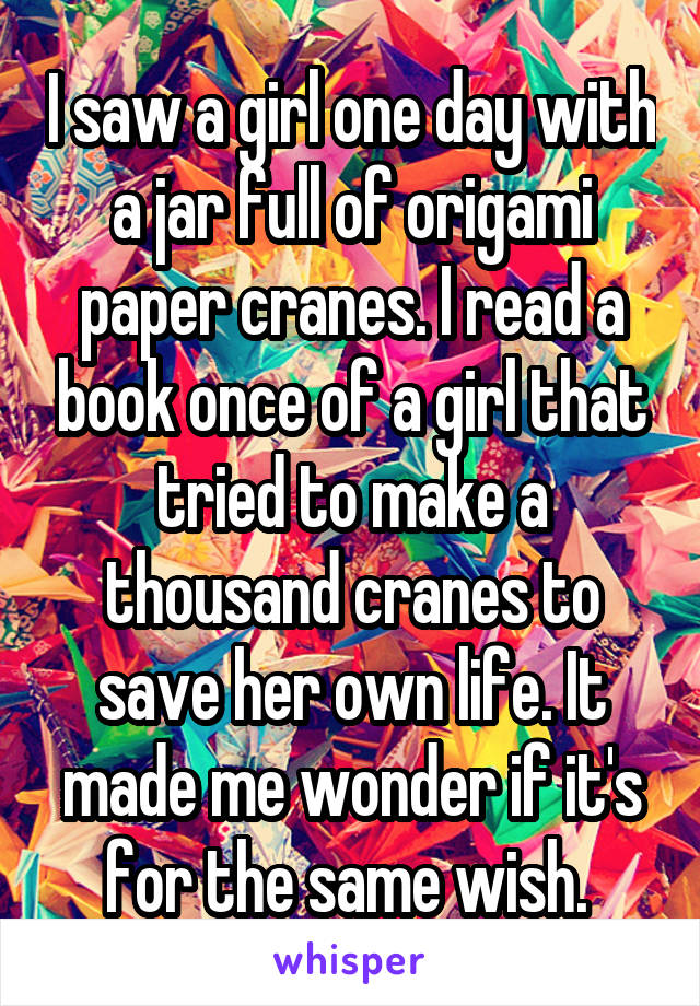 I saw a girl one day with a jar full of origami paper cranes. I read a book once of a girl that tried to make a thousand cranes to save her own life. It made me wonder if it's for the same wish.