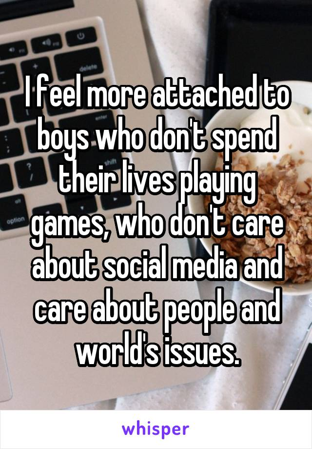 I feel more attached to boys who don't spend their lives playing games, who don't care about social media and care about people and world's issues.