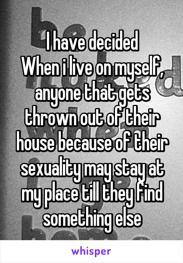 I have decided When i live on myself, anyone that gets thrown out of their house because of their sexuality may stay at my place till they find something else