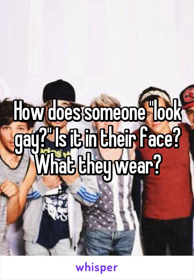 """How does someone """"look gay?"""" Is it in their face? What they wear?"""