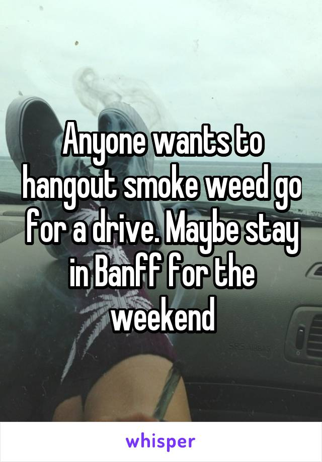Anyone wants to hangout smoke weed go for a drive. Maybe stay in Banff for the weekend