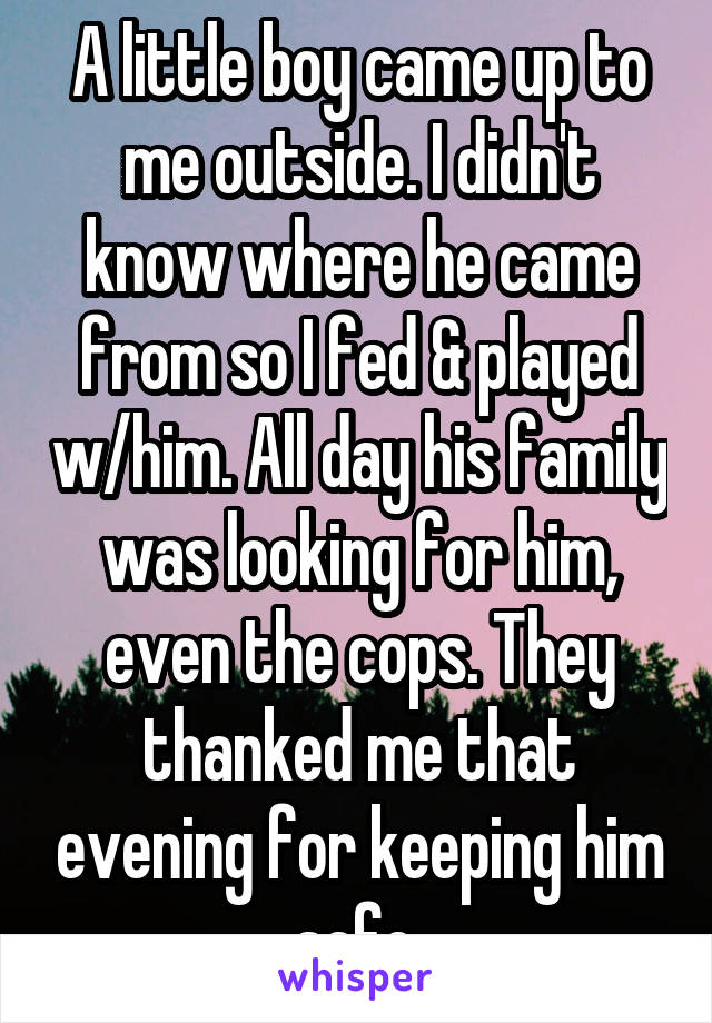 A little boy came up to me outside. I didn't know where he came from so I fed & played w/him. All day his family was looking for him, even the cops. They thanked me that evening for keeping him safe.