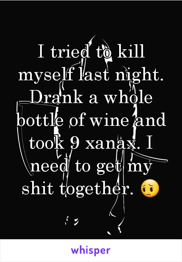 I tried to kill myself last night. Drank a whole bottle of wine and took 9 xanax. I need to get my shit together. 😔