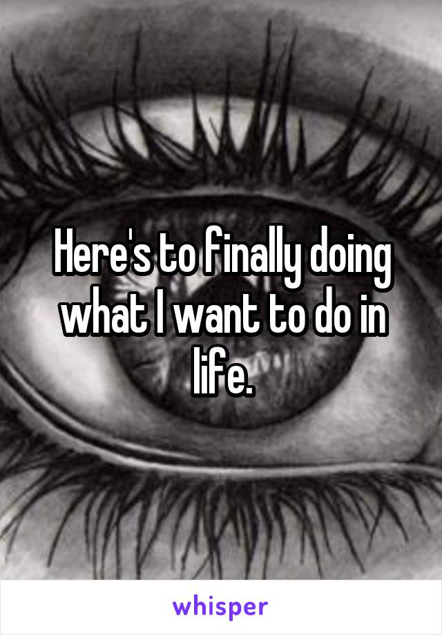 Here's to finally doing what I want to do in life.