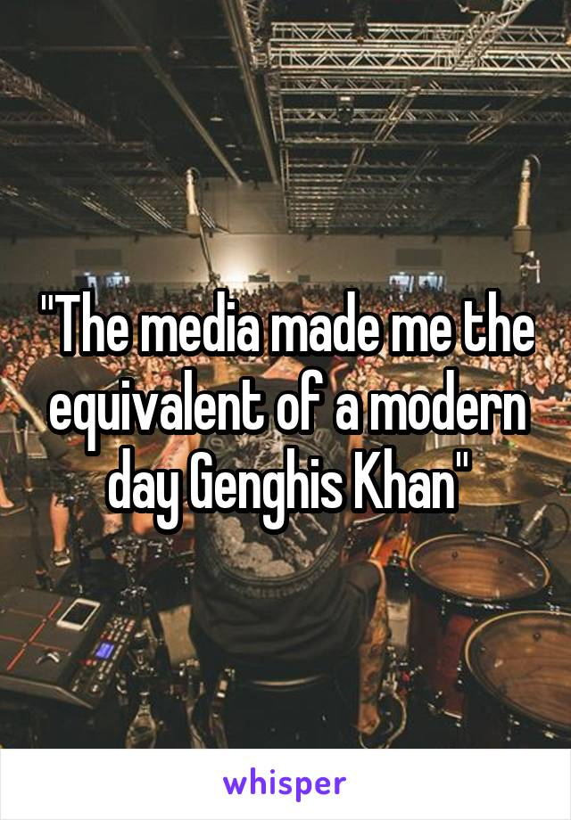 """The media made me the equivalent of a modern day Genghis Khan"""