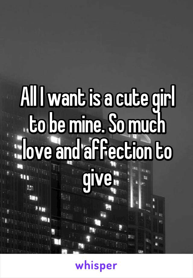 All I want is a cute girl to be mine. So much love and affection to give