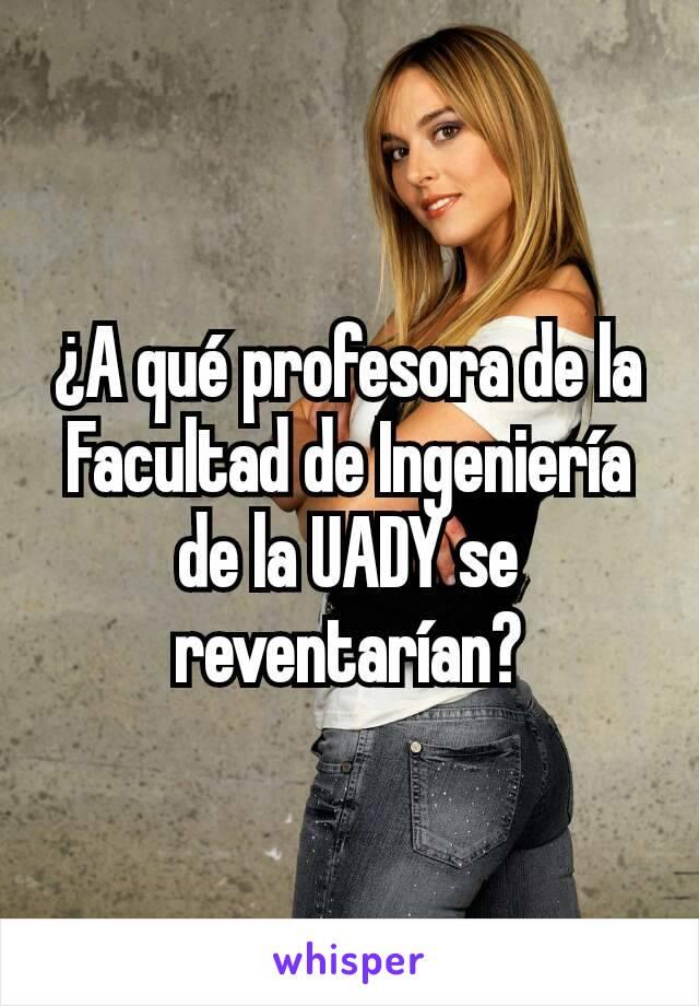¿A qué profesora de la Facultad de Ingeniería de la UADY se reventarían?