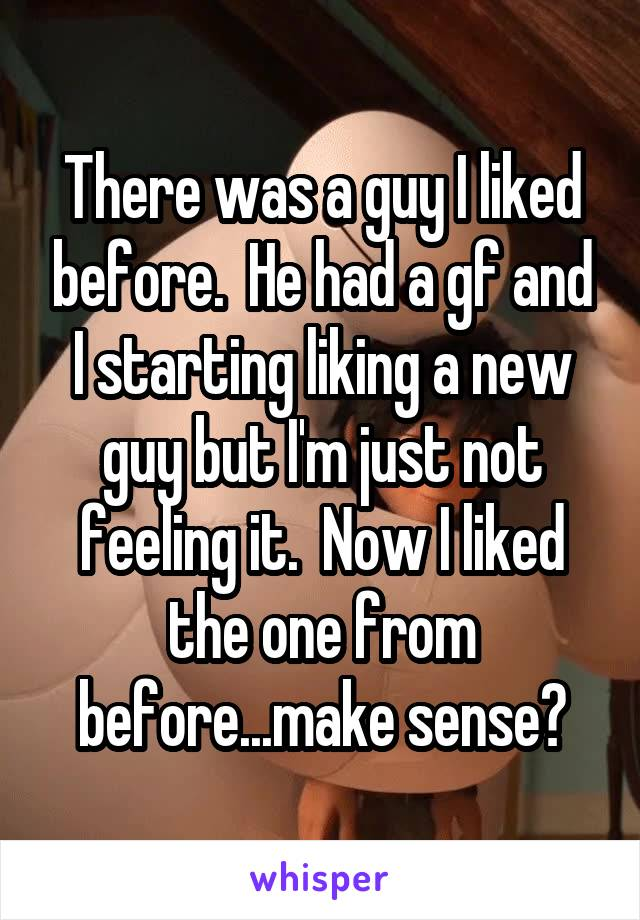 There was a guy I liked before.  He had a gf and I starting liking a new guy but I'm just not feeling it.  Now I liked the one from before...make sense?