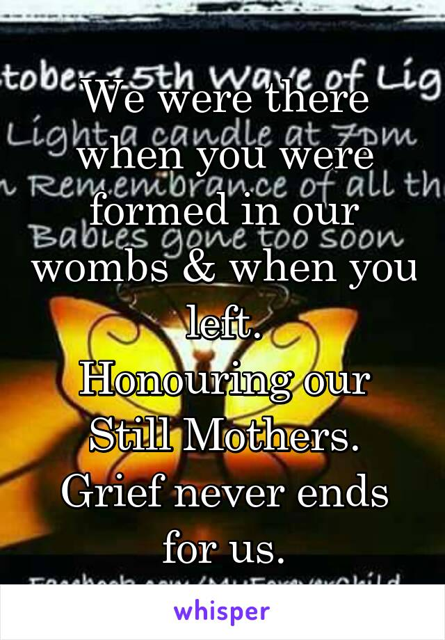 We were there when you were formed in our wombs & when you left. Honouring our Still Mothers. Grief never ends for us.