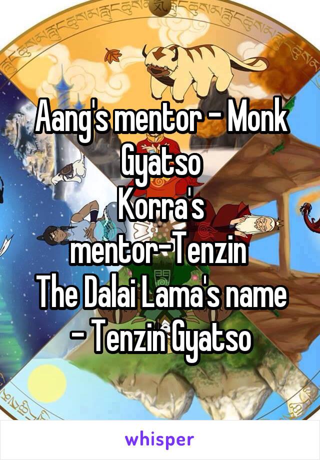 Aang's mentor - Monk Gyatso Korra's mentor-Tenzin  The Dalai Lama's name - Tenzin Gyatso