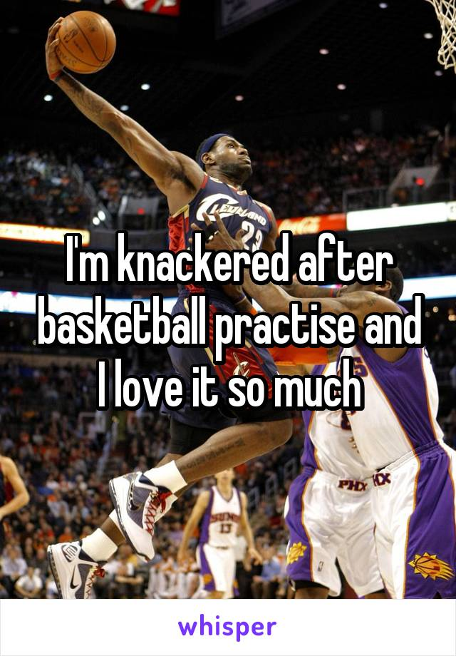 I'm knackered after basketball practise and I love it so much