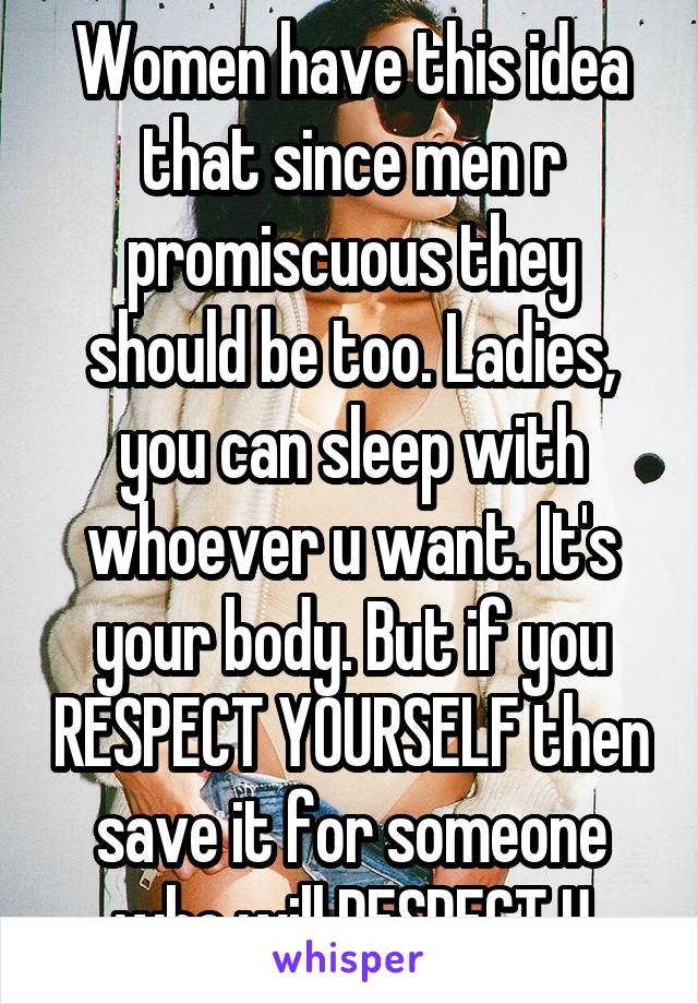 Women have this idea that since men r promiscuous they should be too. Ladies, you can sleep with whoever u want. It's your body. But if you RESPECT YOURSELF then save it for someone who will RESPECT U