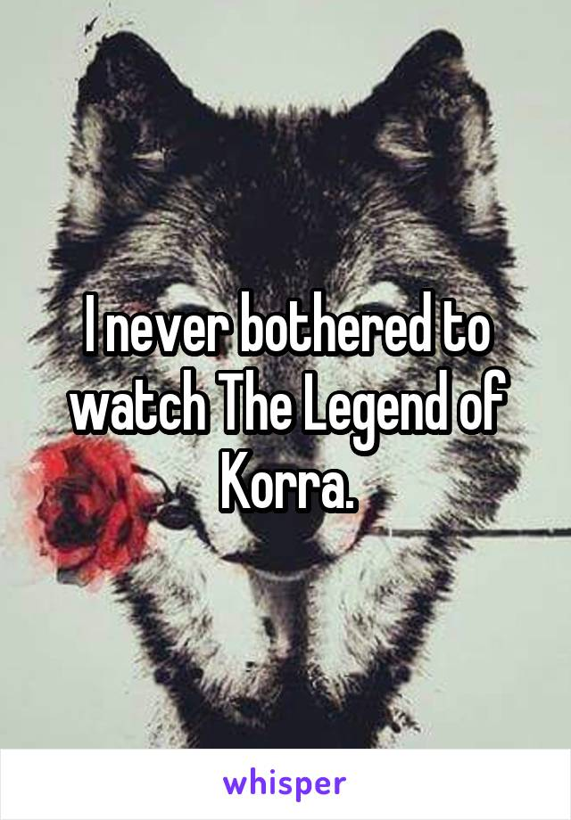 I never bothered to watch The Legend of Korra.