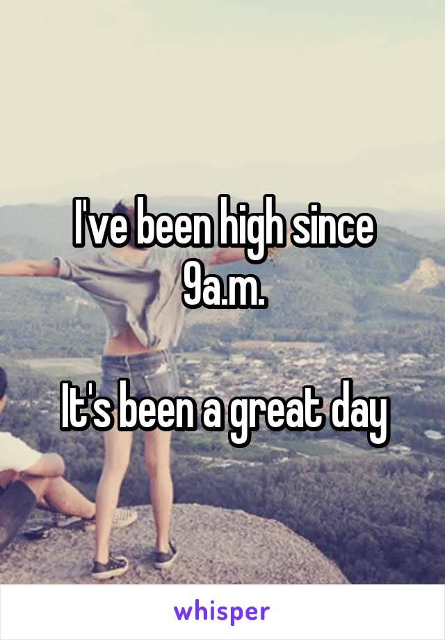 I've been high since 9a.m.  It's been a great day