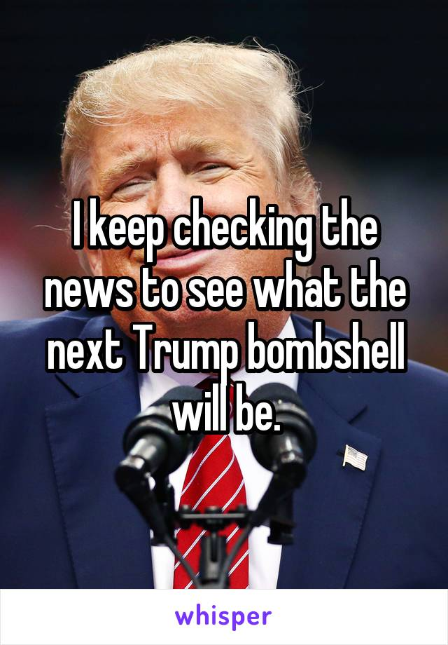 I keep checking the news to see what the next Trump bombshell will be.