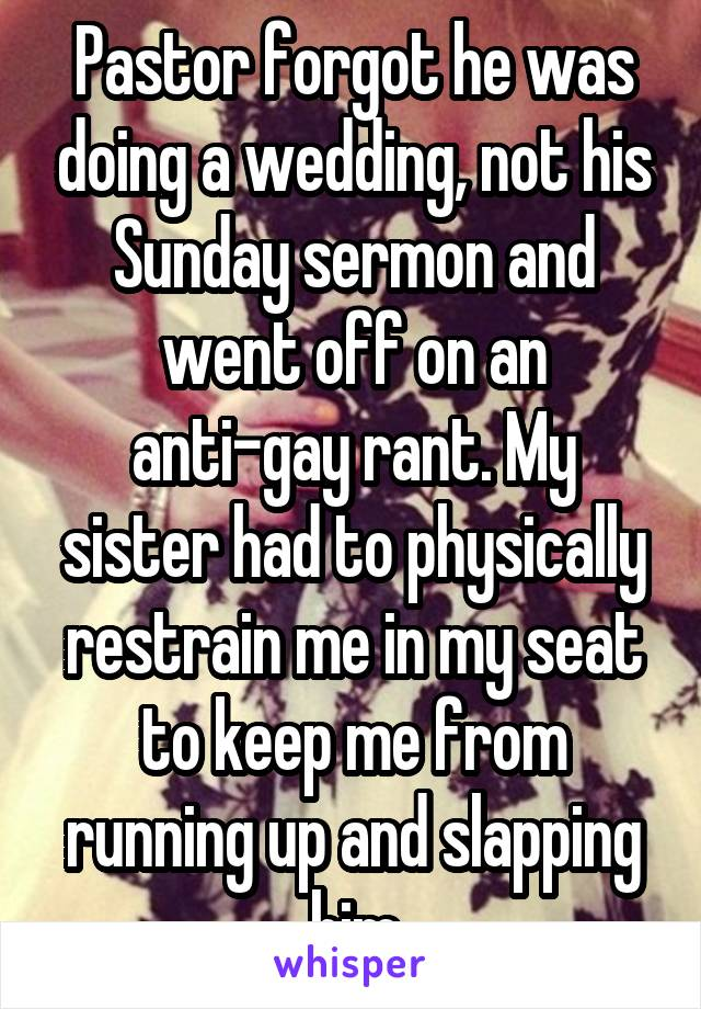 Pastor forgot he was doing a wedding, not his Sunday sermon and went off on an anti-gay rant. My sister had to physically restrain me in my seat to keep me from running up and slapping him