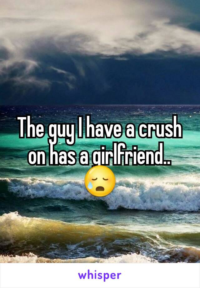 The guy I have a crush on has a girlfriend.. 😥