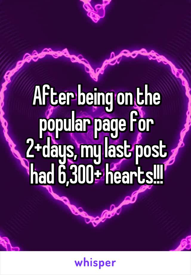 After being on the popular page for 2+days, my last post had 6,300+ hearts!!!