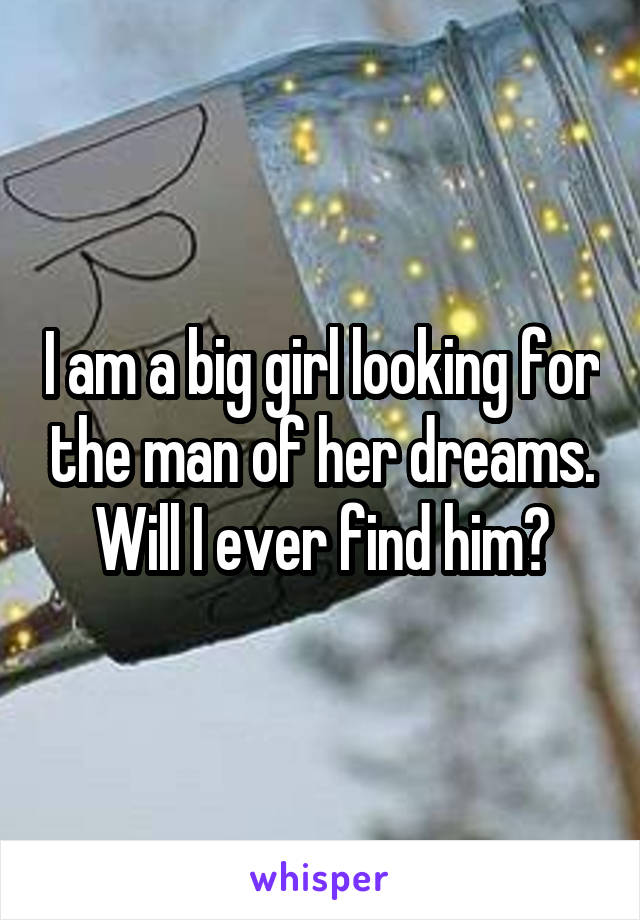 I am a big girl looking for the man of her dreams. Will I ever find him?