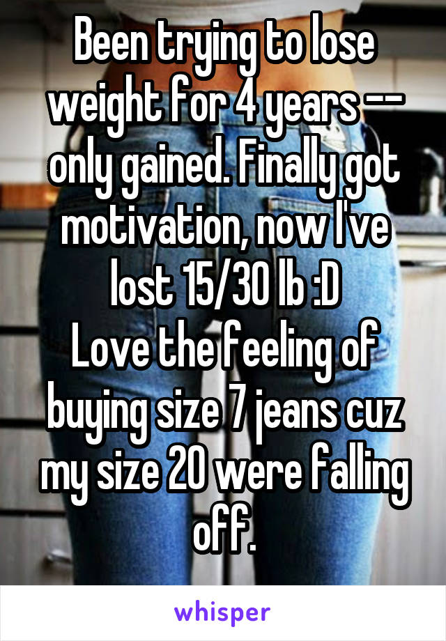 Been trying to lose weight for 4 years -- only gained. Finally got motivation, now I've lost 15/30 lb :D Love the feeling of buying size 7 jeans cuz my size 20 were falling off.