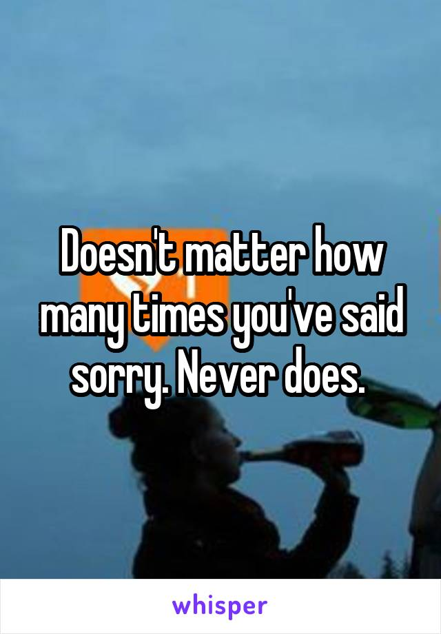 Doesn't matter how many times you've said sorry. Never does.