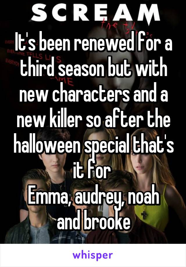 It's been renewed for a third season but with new characters and a new killer so after the halloween special that's it for  Emma, audrey, noah and brooke