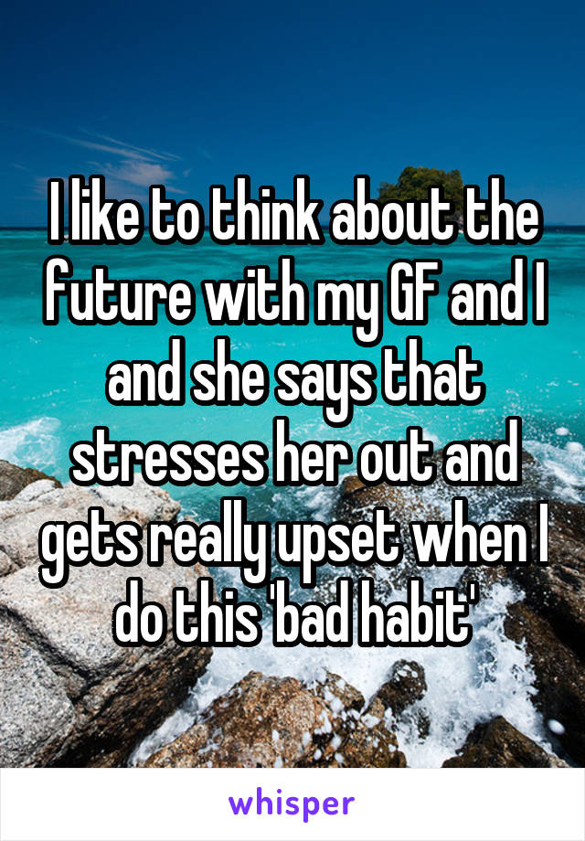 I like to think about the future with my GF and I and she says that stresses her out and gets really upset when I do this 'bad habit'