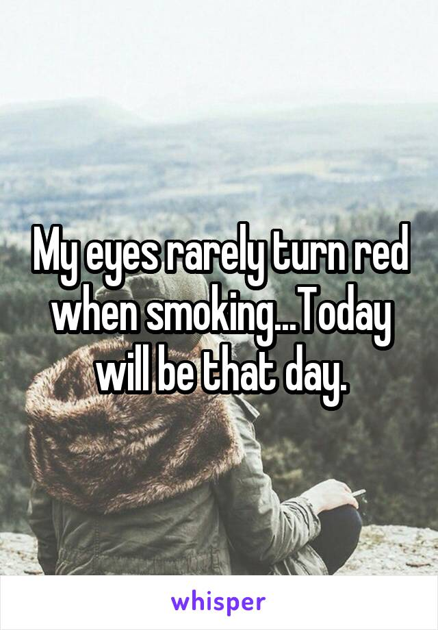 My eyes rarely turn red when smoking...Today will be that day.