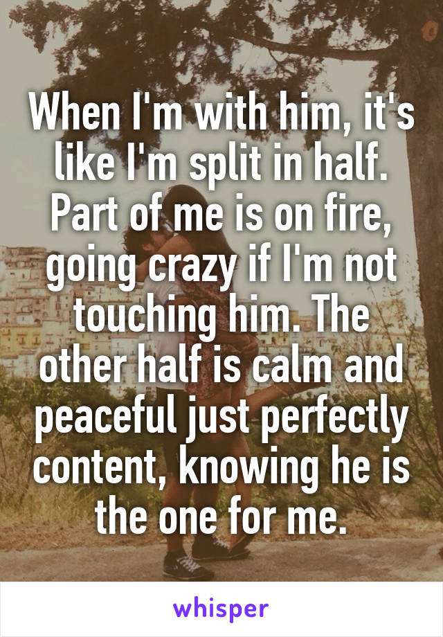 When I'm with him, it's like I'm split in half. Part of me is on fire, going crazy if I'm not touching him. The other half is calm and peaceful just perfectly content, knowing he is the one for me.