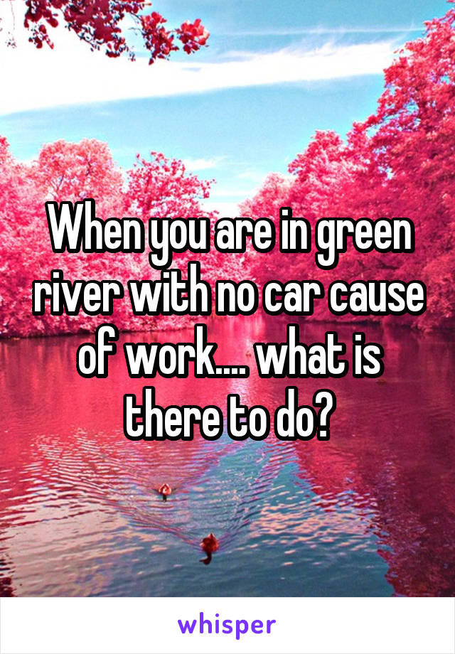 When you are in green river with no car cause of work.... what is there to do?
