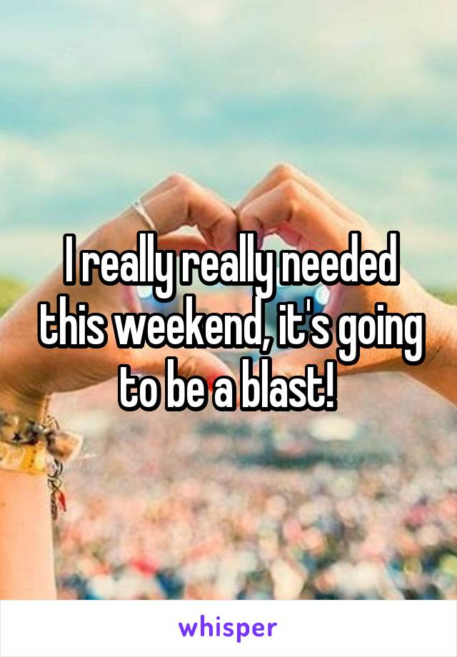 I really really needed this weekend, it's going to be a blast!