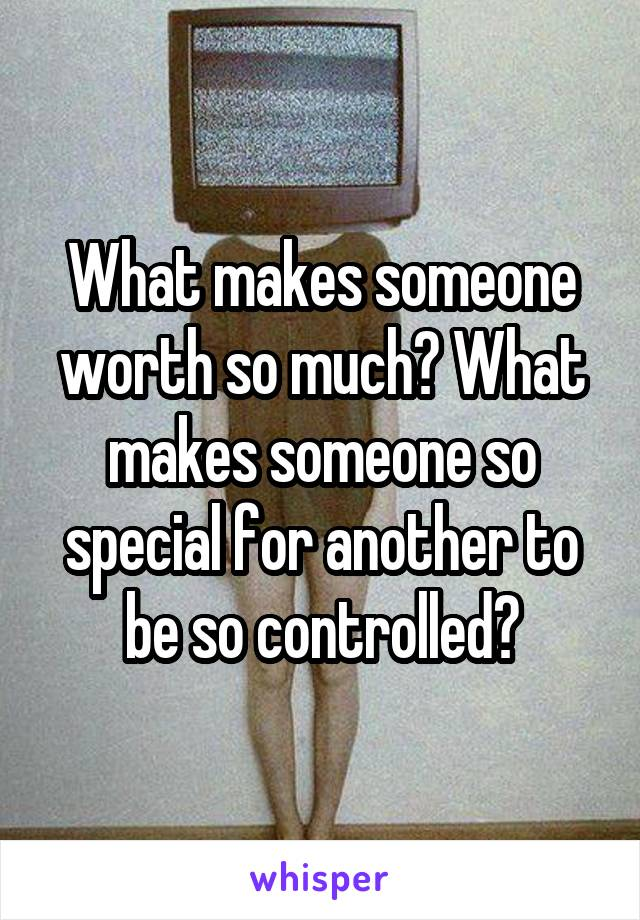 What makes someone worth so much? What makes someone so special for another to be so controlled?