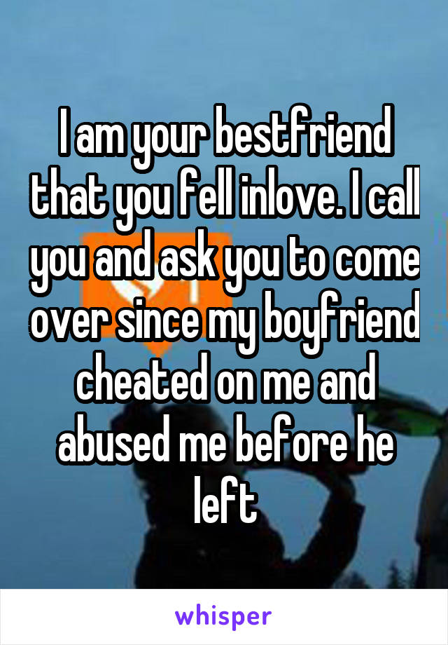 I am your bestfriend that you fell inlove. I call you and ask you to come over since my boyfriend cheated on me and abused me before he left