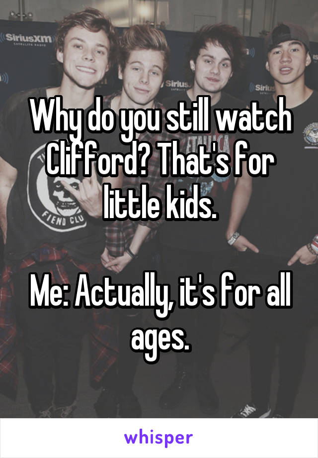 Why do you still watch Clifford? That's for little kids.  Me: Actually, it's for all ages.