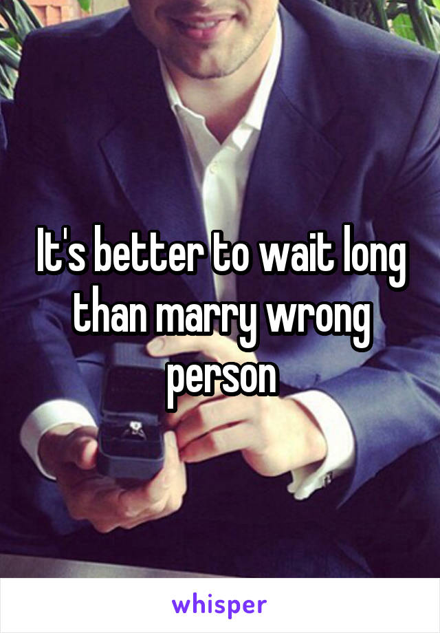 It's better to wait long than marry wrong person
