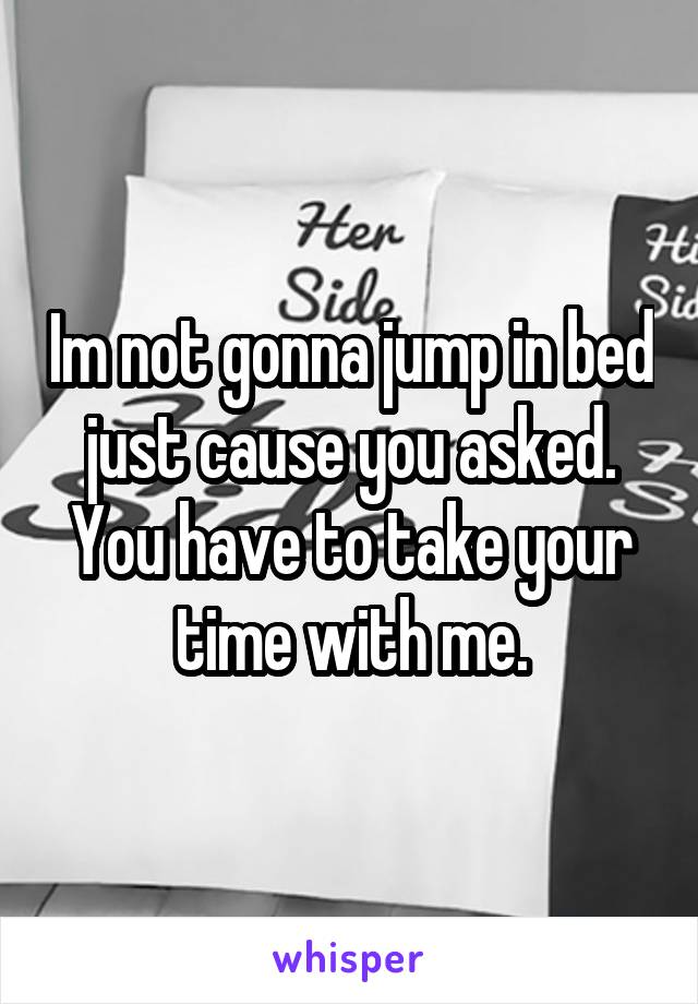 Im not gonna jump in bed just cause you asked. You have to take your time with me.