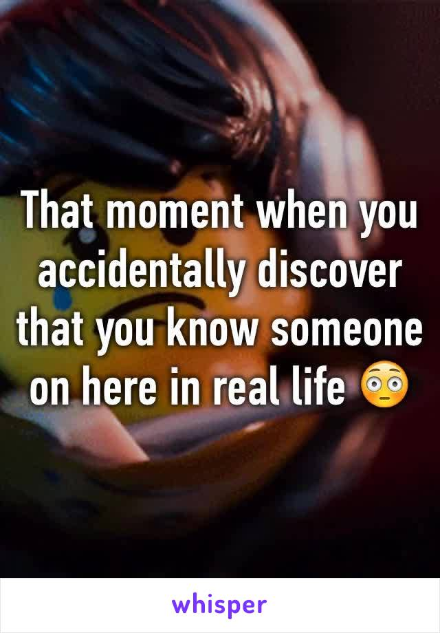 That moment when you accidentally discover that you know someone on here in real life 😳