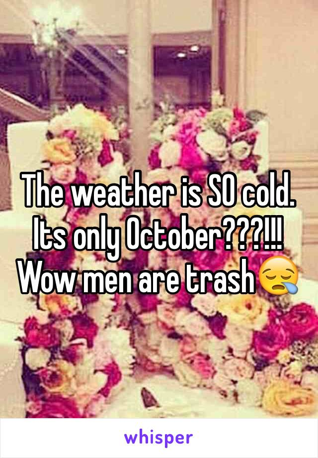 The weather is SO cold. Its only October???!!! Wow men are trash😪
