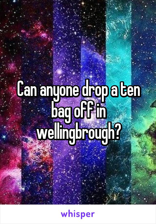 Can anyone drop a ten bag off in wellingbrough?