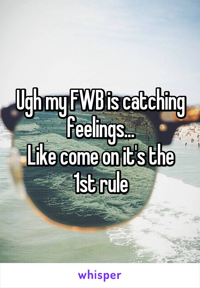 Ugh my FWB is catching feelings... Like come on it's the 1st rule