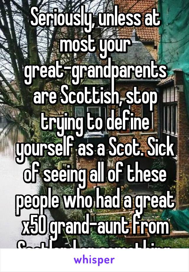 Seriously, unless at most your great-grandparents are Scottish, stop trying to define yourself as a Scot. Sick of seeing all of these people who had a great x50 grand-aunt from Scotland or something.