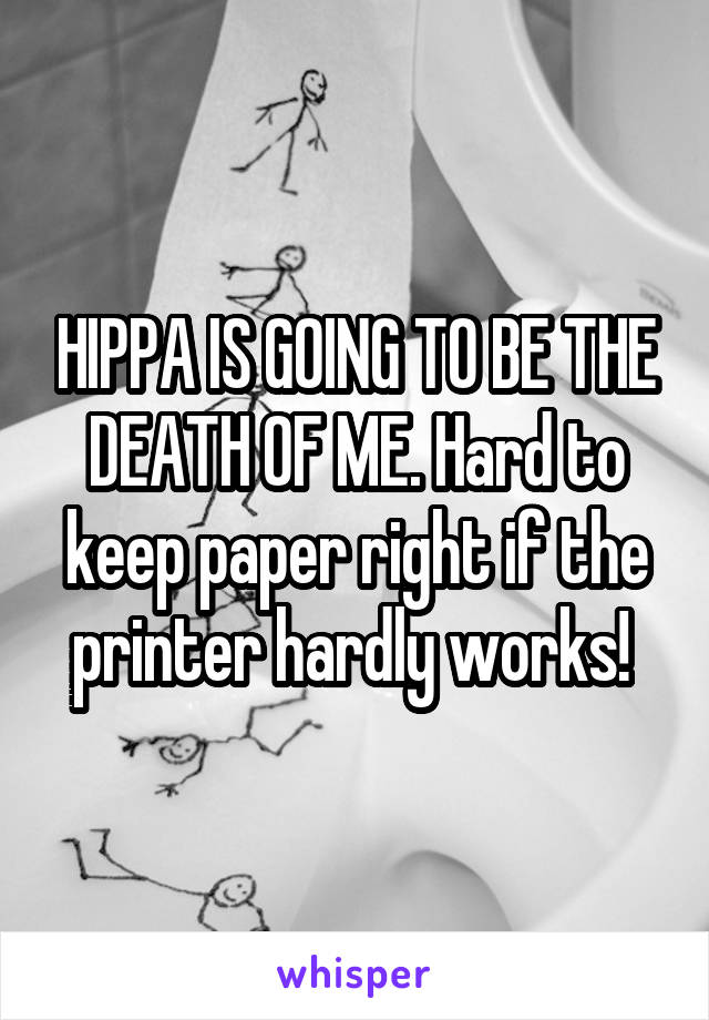 HIPPA IS GOING TO BE THE DEATH OF ME. Hard to keep paper right if the printer hardly works!