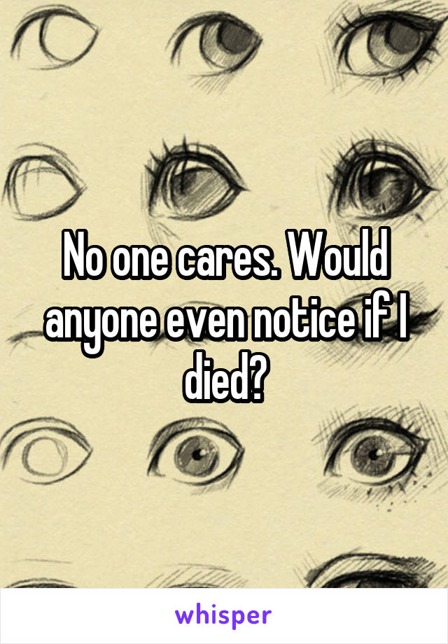 No one cares. Would anyone even notice if I died?