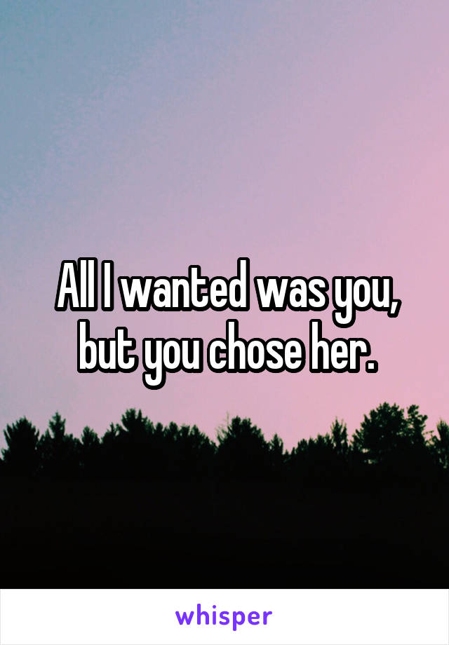 All I wanted was you, but you chose her.