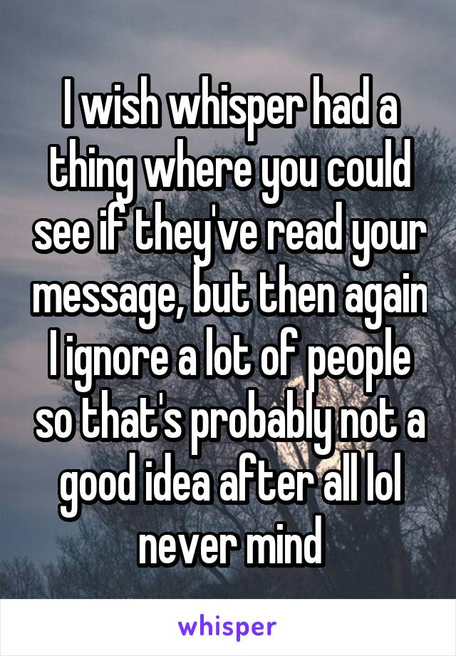 I wish whisper had a thing where you could see if they've read your message, but then again I ignore a lot of people so that's probably not a good idea after all lol never mind