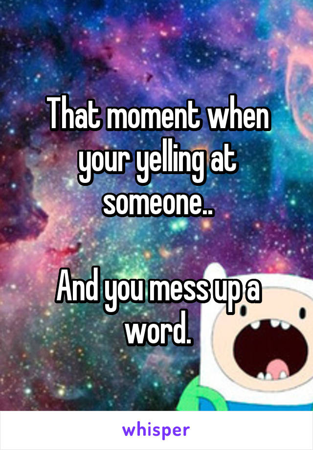 That moment when your yelling at someone..  And you mess up a word.